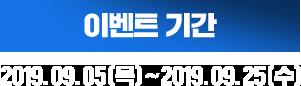 이벤트 기간 : 2019.09.05(목)~2019.09.25(수)
